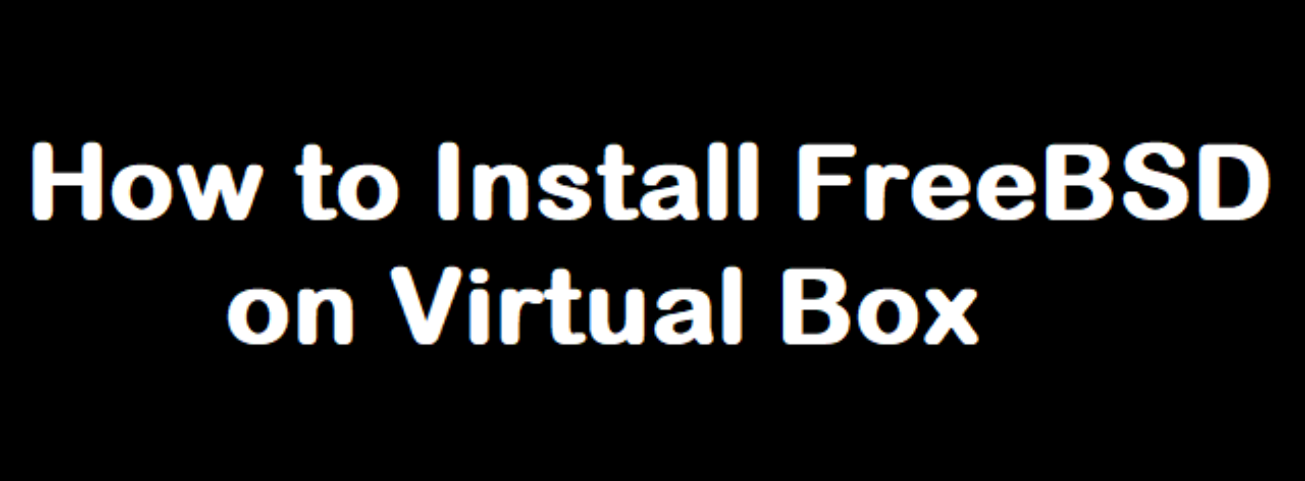 [FreeBSD] How to Install FreeBSD OS, Step by step guide using a virtual machine